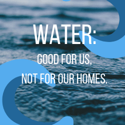 Water: Good for Us, Not Our Homes